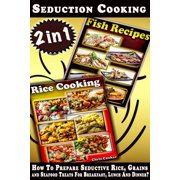 Seduction Cooking: How To Prepare Seductive Rice, Grains and Seafood Treats For Breakfast, Lunch And Dinner? - eBook