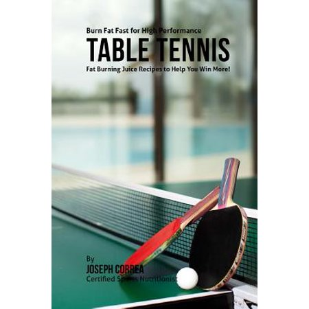 High Performance Fat - Burn Fat Fast for High Performance Table Tennis : Fat Burning Juice Recipes to Help You Win More!