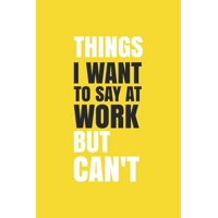 Things I Want To Say at Work But Can't.: Blank Notebook/Journal For Personal Use And Also Your Friend And Family (Paperback)