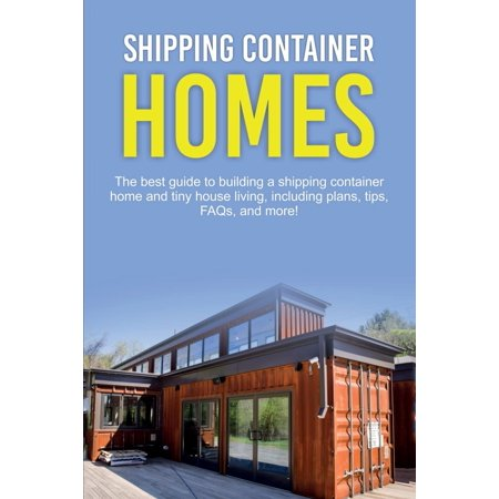 Shipping Container Homes: The best guide to building a shipping container home and tiny house living, including plans, tips, FAQs, and more! (Best Tiny House Blogs)