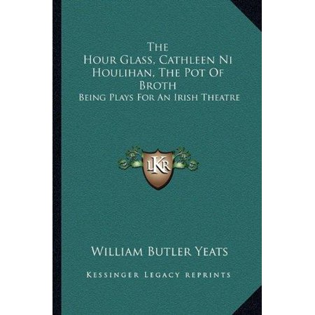 The Hour Glass  Cathleen Ni Houlihan  The Pot Of Broth  Being Plays For An Irish Theatre