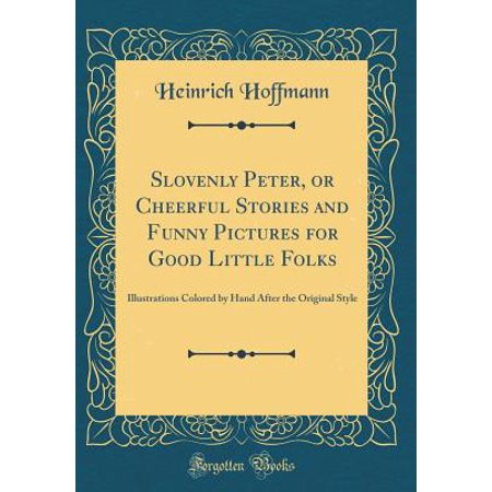 Slovenly Peter, or Cheerful Stories and Funny Pictures for Good Little Folks : Illustrations Colored by Hand After the Original Style (Classic Reprint)