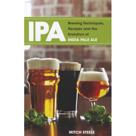 IPA : Brewing Techniques, Recipes and the Evolution of India Pale Ale