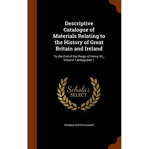 Descriptive Catalogue of Materials Relating to the History of Great Britain and Ireland : To the End of the Reign of Henry VII., Volume 1, Part 1