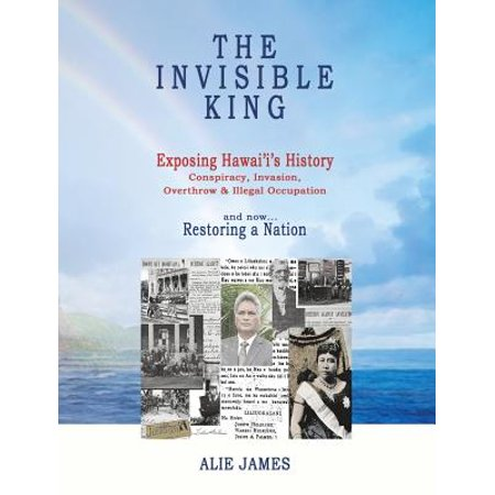 The Invisible King  Exposing Hawaiis History   Conspiracy  Invasion  Overthrow   Illegal Occupation   And Now  Restoring A Nation