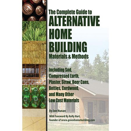 The Complete Guide to Alternative Home Building Materials & Methods : Including Sod, Compressed Earth, Plaster, Straw, Beer Cans, Bottles, Cordwood, and Many Other Low Cost covid 19 (Complete Car Cost Guide coronavirus)