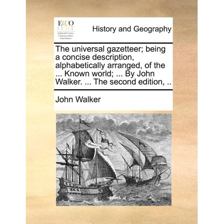The Universal Gazetteer; Being a Concise Description, Alphabetically Arranged, of the ... Known World; ... by John Walker. ... the Second Edition, ..