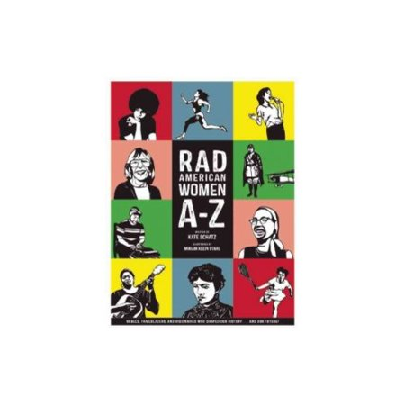 Rad American Women A Z  Rebels  Trailblazers  And Visionaries Who Shaped Our History       And Our Future
