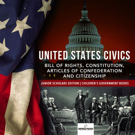 United States Civics : Bill of Rights, Constitution, Articles of Confederation and Citizenship | Junior Scholars Edition | Children's Government Books -