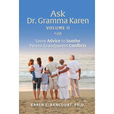 Ask Dr. Gramma Karen, Volume II: Savvy Advice to Soothe Parent-Grandparent Conflicts by