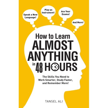 How to Learn Almost Anything in 48 Hours : The Skills You Need to Work Smarter, Study Faster, and Remember