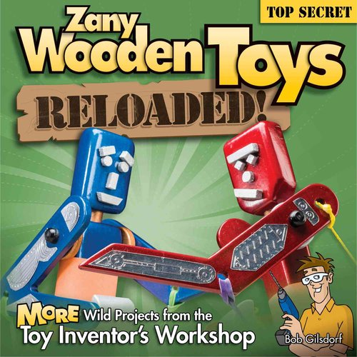 Zany Wooden Toys Reloaded! : More Wild Projects from the Toy Inventor's Workshop