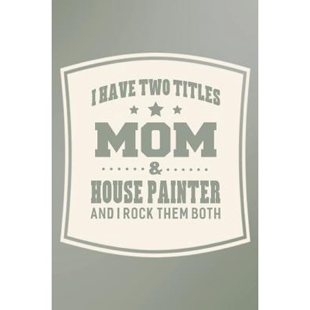 I Have Two Titles Mom & House Painter And I Rock Them Both: Family life grandpa dad men father's day gift love marriage friendship parenting wedding d