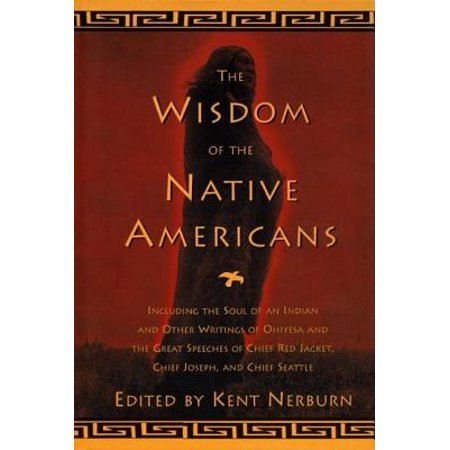The Wisdom of the Native Americans : Including the Soul of an Indian and Other Writings of Ohiyesa and the Great Speeches of Red Jacket, Chief Joseph, and Chief Seattle