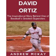 David Ortiz: The Inspirational Story Behind One of Baseball's Greatest Superstars - eBook