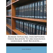 Roman Sepulcral Inscriptions : Their Relation to Archaeology, Language, and Religion......
