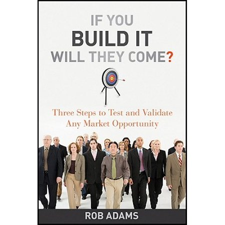 If You Build It Will They Come? : Three Steps to Test and Validate Any Market