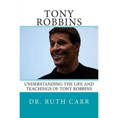 Tony Robbins: Understanding the Life and Teachings of One of the World's Great Leaders Who Is Responsible for Helping Millions of Pe