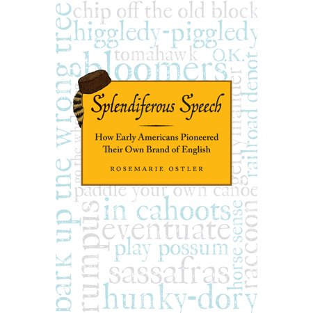 Splendiferous Speech : How Early Americans Pioneered Their Own Brand of (Common Figures Of Speech And Their Meanings)