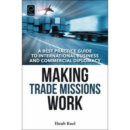 Making Trade Missions Work  A Best Practice Guide To International Business And Commercial Diplomacy