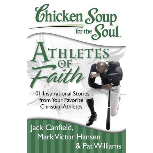 Chicken Soup for the Soul Athletes of Faith: 101 Inspirational Stories from Your Favorite Christian Athletes and Coaches