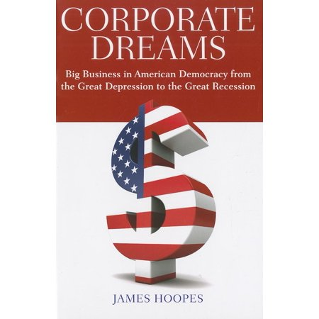Corporate Dreams : Big Business in American Democracy from the Great Depression to the Great