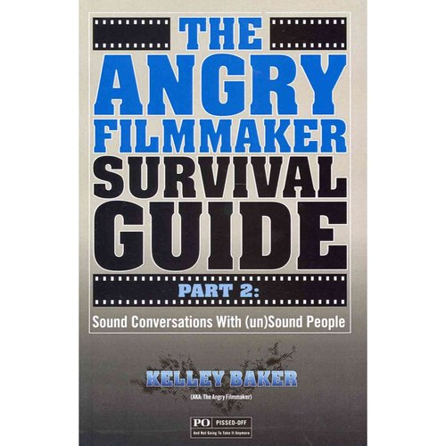 The Angry Filmmaker Survival Guide: Sound Conversations With (Un)sound People