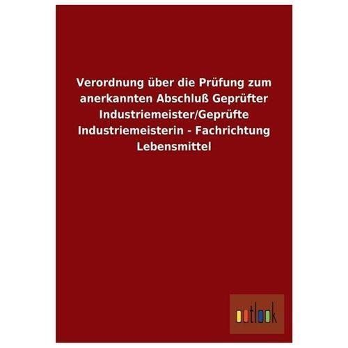 Verordnung Uber Die Prufung Zum Anerkannten Abschlu Geprufter Industriemeister/Geprufte Industriemeisterin - Fachrichtung Lebensmittel