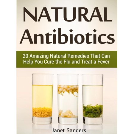 Natural Antibiotics: 20 Amazing Natural Remedies That Can Help You Cure the Flu and Treat a Fever -