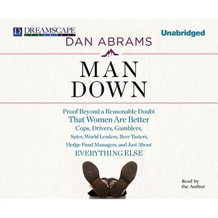 Man Down: Proof Beyond a Reasonable Doubt That Women Are Better Cops, Drivers, Gamblers, Spies, World Leaders, Beer Tasters, Hedge Fund Managers, and Just about Everything Else (Audiobook) ()