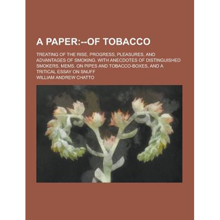 A   Paper  Treating Of The Rise  Progress  Pleasures  And Advantages Of Smoking  With Anecdotes Of Distinguished Smokers  Mems  On Pipes And Tobacco B
