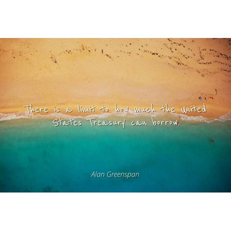 Alan Greenspan - There is a limit to how much the United States Treasury can borrow - Famous Quotes Laminated POSTER PRINT 24X20. - How Much Is Tulle
