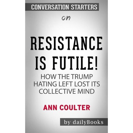 Resistance Is Futile!: How the Trump-Hating Left Lost Its Collective Mind by Ann Coulter | Conversation Starters -