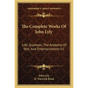 The Complete Works of John Lyly : Life; Euphues; The Anatomy of Wyt; And Entertainments V1