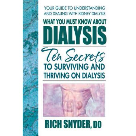 What You Must Know about Dialysis : Ten Secrets to Surviving and Thriving  on Dialysis