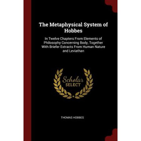 The Metaphysical System of Hobbes : In Twelve Chapters from Elements of Philosophy Concerning Body, Together with Briefer Extracts from Human Nature and