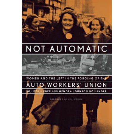 - Not Automatic : Women and the Left in the Forging of the Auto Workers' Union