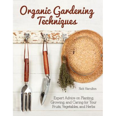 Organic Gardening Techniques : Expert Advice on Planting, Growing, and Caring for Your Fruits, Vegetables, and