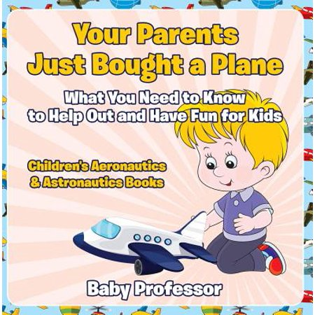 Your Parents Just Bought a Plane - What You Need to Know to Help Out and Have Fun for Kids - Children's Aeronautics & Astronautics Books -