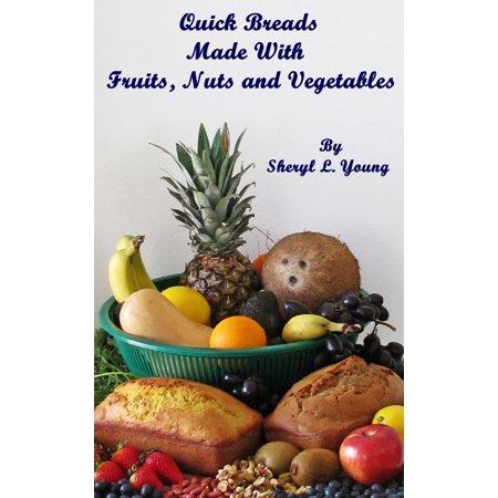 - Quick Breads Made With Fruits, Nuts and Vegetables - eBook