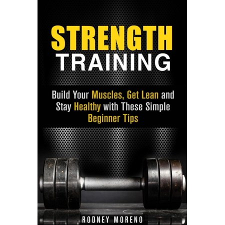 Strength Training: Build Your Muscles, Get Lean and Stay Healthy with These Simple Beginner Tips - (Best Way To Build Lean Muscle)
