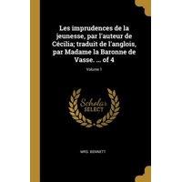 Les Imprudences de la Jeunesse, Par l'Auteur de C�cilia; Traduit de l'Anglois, Par Madame La Baronne de Vasse. ... of 4; Volume 1 Paperback