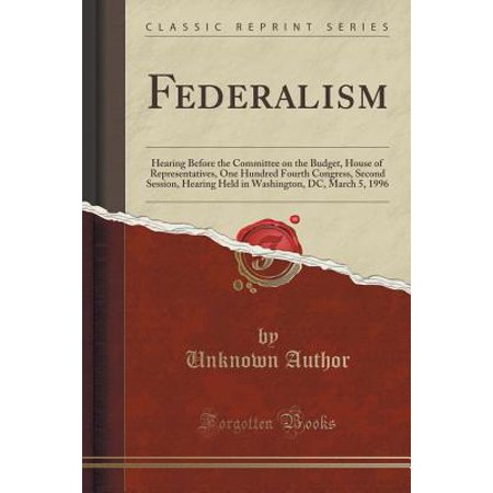 Federalism : Hearing Before the Committee on the Budget, House of Representatives, One Hundred Fourth Congress, Second Session, Hearing Held in Washington, DC, March 5, 1996 (Classic