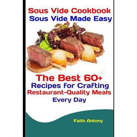 Sous Vide Cookbook : Sous Vide Made Easy: The Best 60+ Recipes for Crafting Restaurant-Quality Meals Every