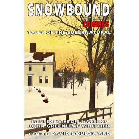 Snowbound With Zombies  Tales Of The Supernatural Inspired By The Life And Works Of John Greenleaf Whittier
