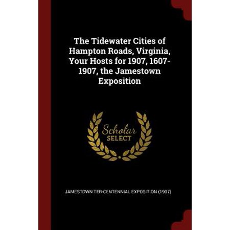 The Tidewater Cities of Hampton Roads, Virginia, Your Hosts for 1907, 1607-1907, the Jamestown Exposition (Paperback)