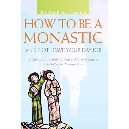 How to Be a Monastic and Not Leave Your Day Job : A Guide for Benedictine Oblates and Other Christians Who Follow the Monastic