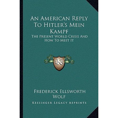 An American Reply to Hitler's Mein Kampf : The Present World Crisis and How to Meet (Mein Kampf Best Seller In Arab World)
