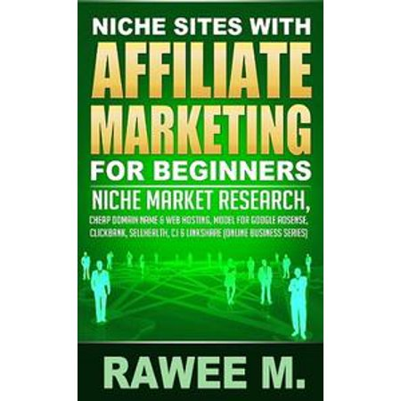 Niche Sites With Affiliate Marketing For Beginners : Niche Market Research, Cheap Domain Name & Web Hosting, Model For Google AdSense, ClickBank, SellHealth, CJ & LinkShare - eBook - Online Trading Sites