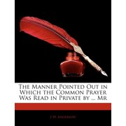 The Manner Pointed Out in Which the Common Prayer Was Read in Private by ... MR